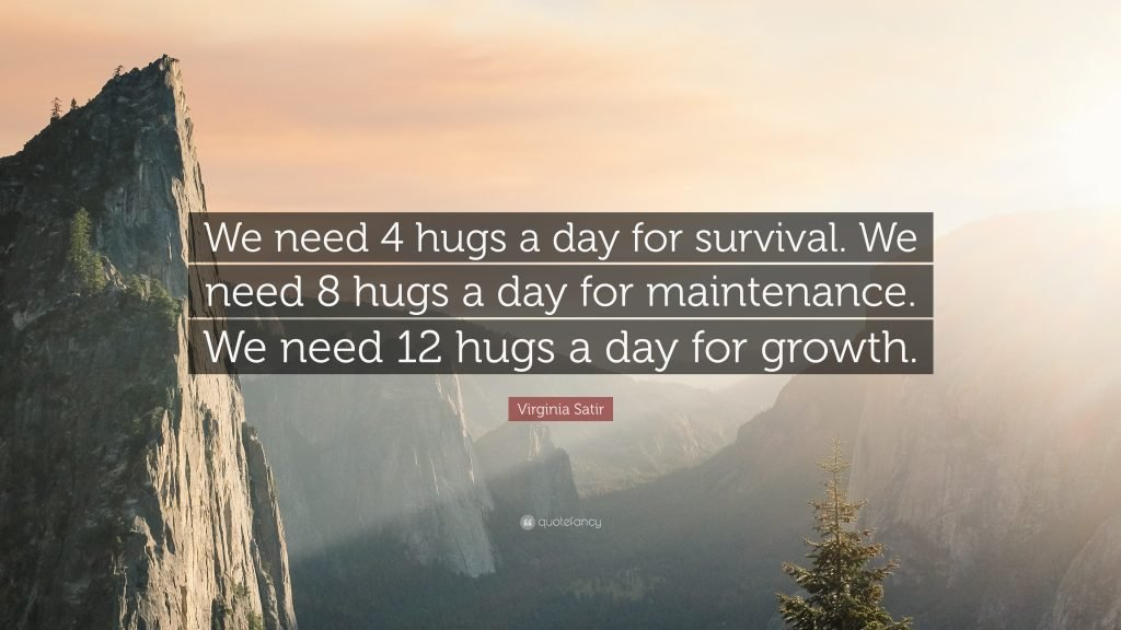 """""""We need 4 hugs a day for survival. We need 8 hugs a day for maintenance. We need 12 hugs a day for growth."""""""